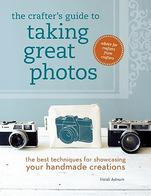 The Crafter's Guide to Taking Great Photos By Adnum, Heidi